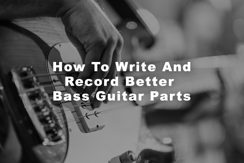 How To Write And Record Better Bass Guitar Parts