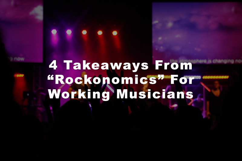 "4 Takeaways From ""Rockonomics"" For Working Musicians"