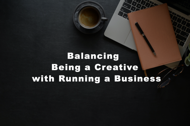 BALANCING BEING A CREATIVE WITH RUNNING A BUSINESS