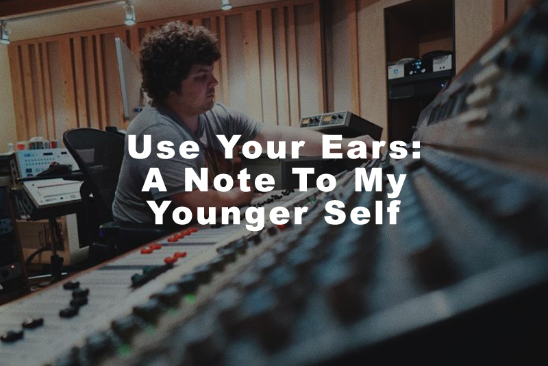 Use Your Ears: A Note To My Younger Self