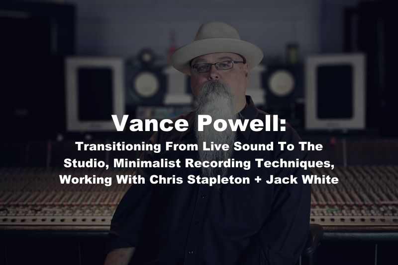 Vance Powell: Transitioning From Live Sound To The Studio, Minimalist Recording Techniques, And Working With Chris Stapleton + Jack White