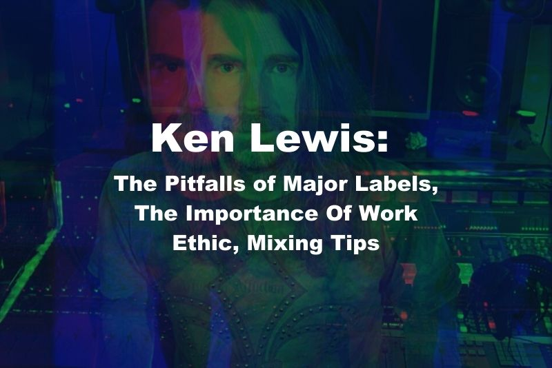 Ken Lewis: The Pitfalls of Major Labels, The Importance Of Work Ethic, Mixing Tips